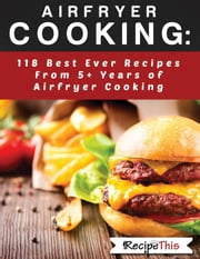 Airfryer Cooking: 118 Best Ever Recipes From 5+ Years Of Philips Airfryer Cooking ebook by Recipe This