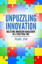 Unpuzzling Innovation - Mastering Innovation Management in a Structural Way ebook by Pearl Zhu