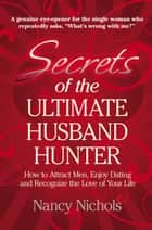 Secrets of the Ultimate Husband Hunter - How to Attract Men, Enjoy Dating and Recognize the Love of Your Life ebook by Nancy Nichols