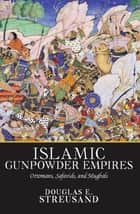 Islamic Gunpowder Empires ebook by Douglas E. Streusand