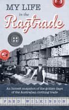 My Life in the Ragtrade: An honest snapshot of the golden days of the Australian clothing trade ebook by Fred Wilkinson