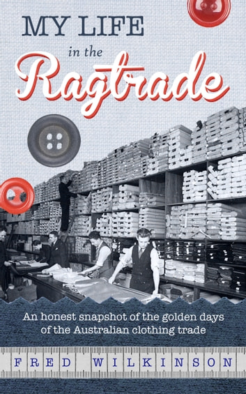 My Life in the Ragtrade: An honest snapshot of the golden days of the Australian clothing trade ekitaplar by Fred Wilkinson