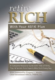 Retire Rich with Your 401K Plan - A Complete Resource Guide with 100s of Hints, Tips, & Secrets from Experts Who Do It Every Day ebook by Heather Kleba