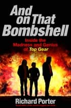And On That Bombshell - Inside the Madness and Genius of TOP GEAR ebook by Richard Porter