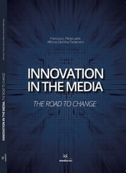 Innovation in the Media - The Road to chage ebook by Afonso Sanchéz Tabernero, Francisco Pérez Latre