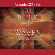 To Rule the Waves - How the British Navy Changed the Modern World Audiolibro by Arthur Herman