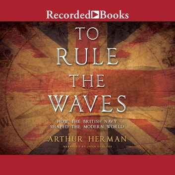 To Rule the Waves - How the British Navy Changed the Modern World audiobook by Arthur Herman