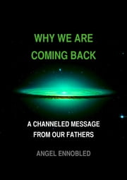 Why we are coming back: A Channeled message from our fathers ebook by Angel Ennobled