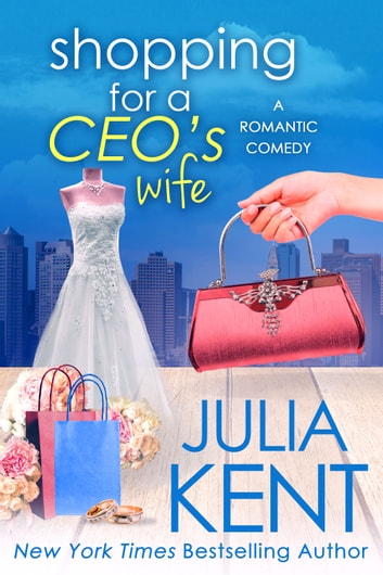 Shopping for a CEO's Wife - Romantic Comedy Wedding Romance ebook by Julia Kent