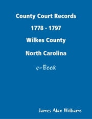 County Court Records 1778 - 1797, Wilkes Co, North Carolina ebook by James Alan Williams