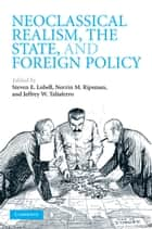 Neoclassical Realism, the State, and Foreign Policy ebook by Steven E. Lobell, Norrin M. Ripsman, Jeffrey W. Taliaferro
