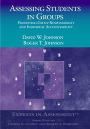 Assessing Students in Groups - Promoting Group Responsibility and Individual Accountability ebook by Roger T. Johnson,Dr. Dianne Johnson