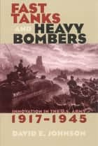 Fast Tanks and Heavy Bombers - Innovation in the U.S. Army, 1917–1945 ebook by David E. Johnson