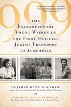 999 - The Extraordinary Young Women of the First Official Jewish Transport to Auschwitz ebook by Heather Dune Macadam, Caroline Moorehead