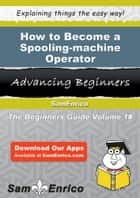 How to Become a Spooling-machine Operator - How to Become a Spooling-machine Operator ebook by Camelia Beckham