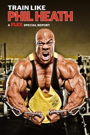 Muscle & Fitness Report Train Like Phil Heath ebook by Michael Berg,Dave Lee,Greg Merrit and Joe Wuebben