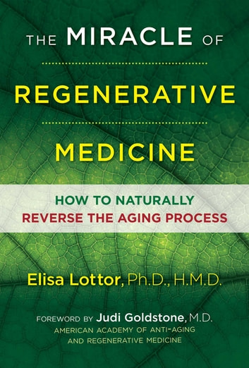 The Miracle of Regenerative Medicine - How to Naturally Reverse the Aging Process ebook by Elisa Lottor, Ph.D., HMD, Ph.D., HMD