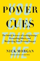 Power Cues - The Subtle Science of Leading Groups, Persuading Others, and Maximizing Your Personal Impact ebook by Nick Morgan