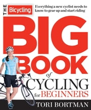 The Bicycling Big Book of Cycling for Beginners - Everything a new cyclist needs to know to gear up and start riding ebook by Tori Bortman