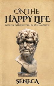 On the Happy Life ebook by Seneca