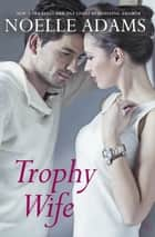 Trophy Wife - A Novel eBook by Noelle Adams