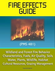 Fire Effects Guide (PMS 481) - Wildland and Forest Fire Behavior, Characteristics, Fuels, Air Quality, Soils, Water, Plants, Wildlife, Habitat, Cultural Resources, Grazing Management ebook by Progressive Management