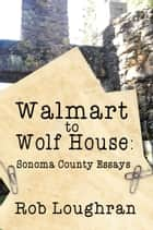 Walmart to Wolf House: Sonoma County Essays ebook by Rob Loughran