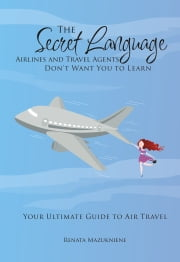 The Secret Language Airlines and Travel Agents Don't Want You to Learn - Your Ultimate Guide to Air Travel ebook by renata mazukniene