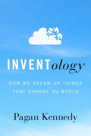 Inventology - How We Dream Up Things That Change the World ebook by Pagan Kennedy