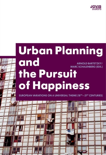 Urban Planning and the Pursuit of Happiness - European Variations on a Universal Theme (18th-21st centuries) eBook by