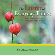 The Luster of Everyday Things - pictures & poetry celebrating lifes    small treasures & simple pleasures ebook by Dr. Matthew Allen