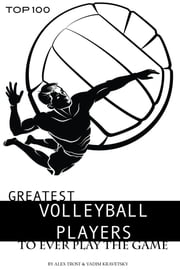 Greatest Volleyball Players to Ever Play the Game: Top 100 ebook by alex trostanetskiy