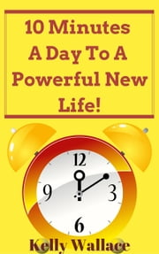 10 Minutes A Day To A Powerful New Life! Personal Success Through Intuitive Living ebook by Kelly Wallace