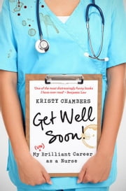 Get Well Soon!: My (Un)Brilliant Career as a Nurse ebook by Chambers, Kristy