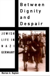 Between Dignity and Despair : Jewish Life in Nazi Germany ebook by Marion A. Kaplan