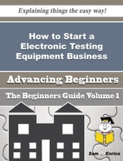 How to Start a Electronic Testing Equipment Business (Beginners Guide) ebook by Odis Sellers,Sam Enrico