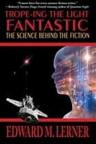 Trope-ing the Light Fantastic: The Science Behind the Fiction ebook by Edward M. Lerner