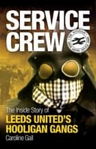Service Crew: The Inside Story of Leeds United's Hooligan Gangs ebook by Caroline Gall