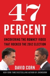 47 Percent - Uncovering the Romney Video That Rocked the 2012 Election ebook by David Corn