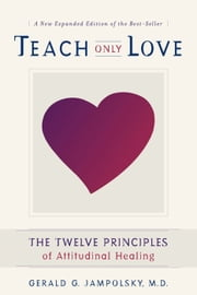 Teach Only Love - The Twelve Principles of Attitudinal Healing ebook by M.D. Gerald G. Jampolsky, M.D.