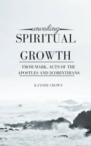 Unveiling Spiritual Growth From Mark, Acts of the Apostles and 2Corinthians ebook by Kayode Crown