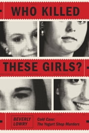 Who Killed These Girls? - Cold Case: The Yogurt Shop Murders ebook by Beverly Lowry