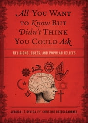 All You Want to Know But Didn't Think You Could Ask - Religions, Cults, and Popular Beliefs ebook by Jessica Tinklenberg deVega,Christine Ortega Gaurkee