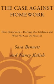 The Case Against Homework - How Homework Is Hurting Our Children and What We Can Do About It ebook by Sara Bennett,Nancy Kalish
