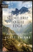 Short Trip to the Edge - A Pilgrimage to Prayer ebook by Scott Cairns