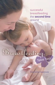 Breastfeeding, Take Two - Successful Breastfeeding the Second Time Around ebook by Stephanie Casemore