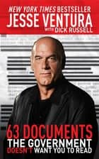63 Documents the Government Doesn't Want You to Read ebook by Jesse Ventura,Dick Russell