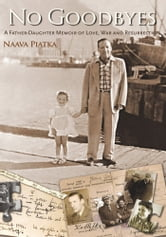 NO GOODBYES - A Father-Daughter Memoir of Love, War and Resurrection ebook by Naava Piatka