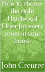 Flooring how to choose the right hardwood floor for every room in your house ebook by John Creurer