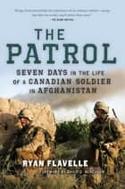 The Patrol - Seven Days in the Life of a Canadian Soldier in Afghanistan ebook by Ryan Flavelle